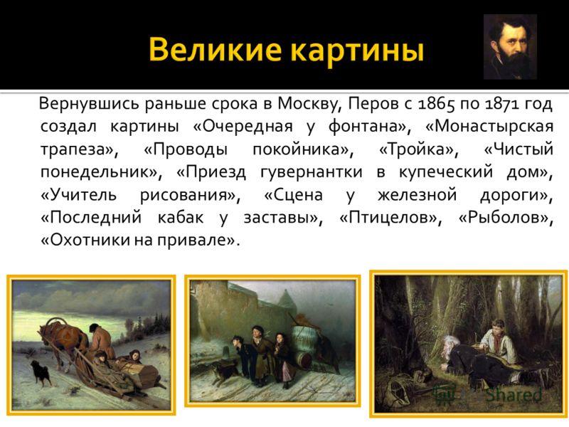 Вернувшись раньше срока в Москву, Перов с 1865 по 1871 год создал картины «Очередная у фонтана», «Монастырская трапеза», «Проводы покойника», «Тройка», «Чистый понедельник», «Приезд гувернантки в купеческий дом», «Учитель рисования», «Сцена у железно
