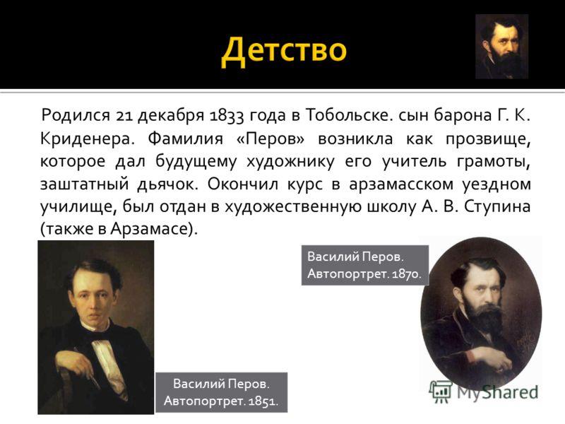 Родился 21 декабря 1833 года в Тобольске. сын барона Г. К. Криденера. Фамилия «Перов» возникла как прозвище, которое дал будущему художнику его учитель грамоты, заштатный дьячок. Окончил курс в арзамасском уездном училище, был отдан в художественную
