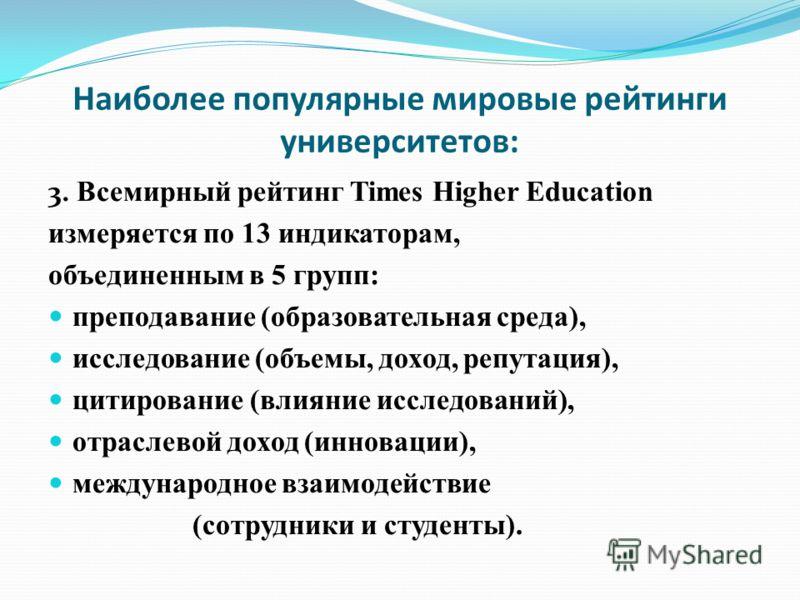 Наиболее популярные мировые рейтинги университетов: 3. Всeмирный рейтинг Times Higher Education измеряется по 13 индикаторам, объединенным в 5 групп: преподавание (образовательная среда), исследование (объемы, доход, репутация), цитирование (влияние