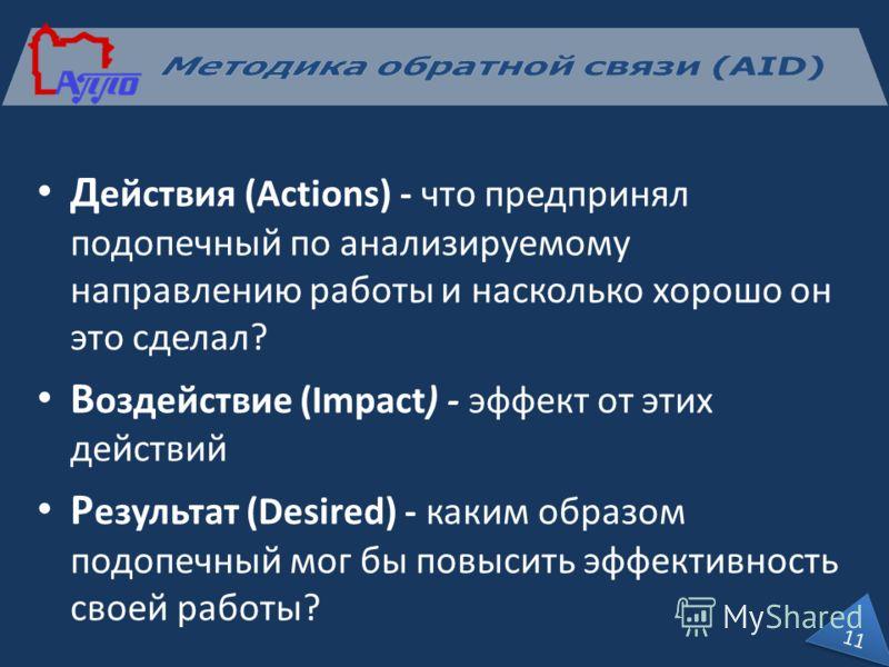Д ействия (Actions) - что предпринял подопечный по анализируемому направлению работы и насколько хорошо он это сделал? В оздействие (Impact) - эффект от этих действий Р езультат (Desired) - каким образом подопечный мог бы повысить эффективность своей