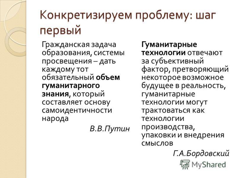 Конкретизируем проблему : шаг первый Гражданская задача образования, системы просвещения – дать каждому тот обязательный объем гуманитарного знания, который составляет основу самоидентичности народа В. В. Путин Гуманитарные технологии отвечают за суб