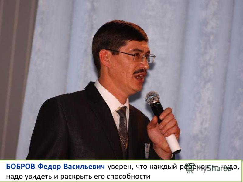 БОБРОВ Федор Васильевич уверен, что каждый ребёнок чудо, надо увидеть и раскрыть его способности