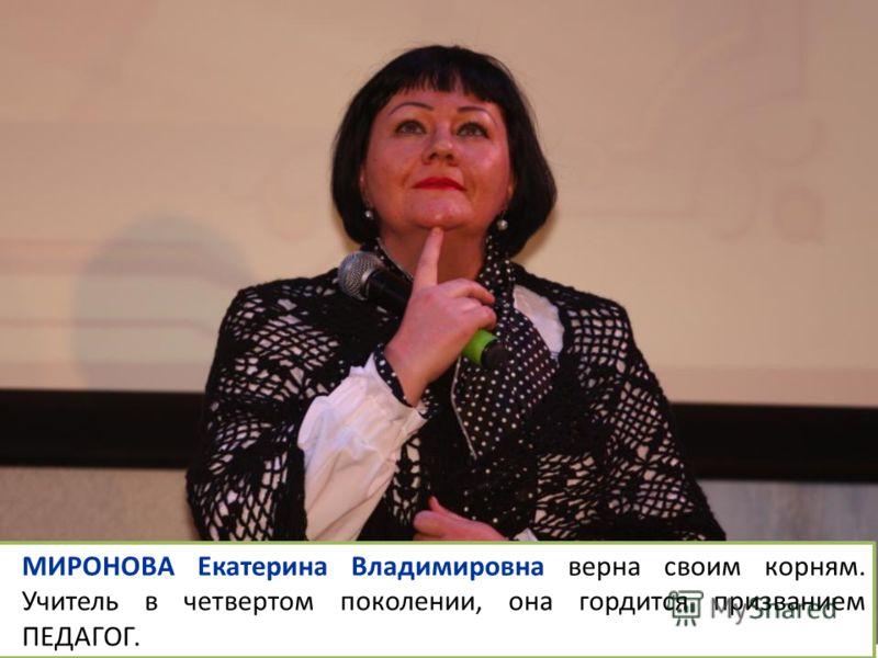 МИРОНОВА Екатерина Владимировна верна своим корням. Учитель в четвертом поколении, она гордится призванием ПЕДАГОГ.