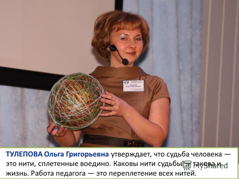 ТУЛЕПОВА Ольга Григорьевна утверждает, что судьба человека это нити, сплетенные воедино. Каковы нити судьбы такова и жизнь. Работа педагога это переплетение всех нитей.