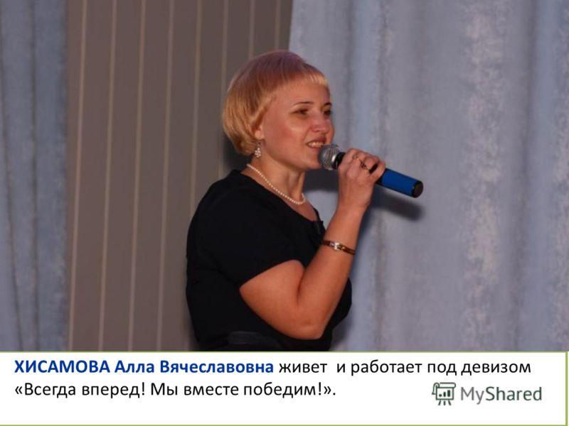 ХИСАМОВА Алла Вячеславовна живет и работает под девизом «Всегда вперед! Мы вместе победим!».