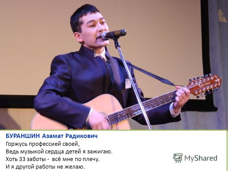 БУРАНШИН Азамат Радикович Горжусь профессией своей, Ведь музыкой сердца детей я зажигаю. Хоть 33 заботы - всё мне по плечу. И я другой работы не желаю.