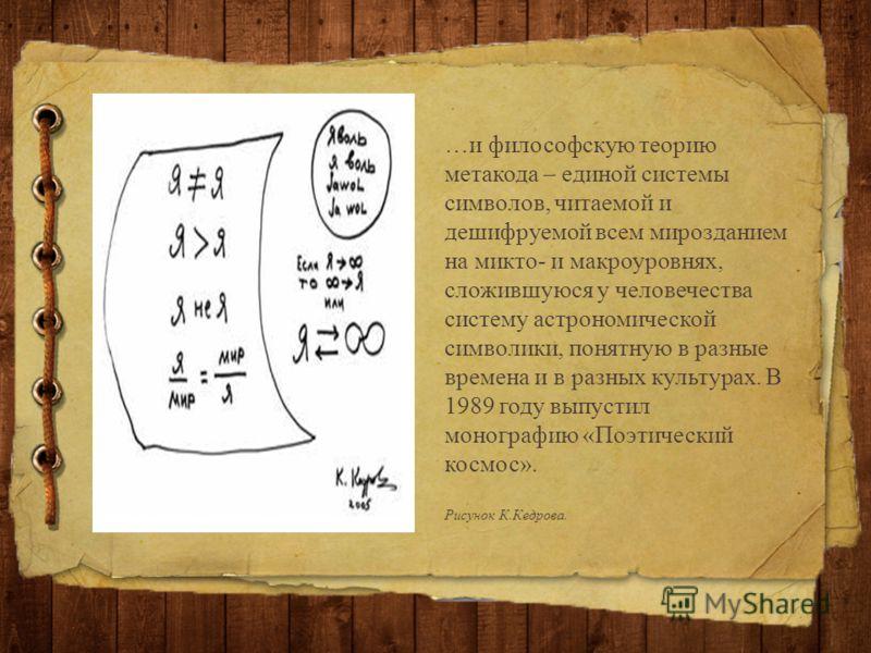 …и философскую теорию метакода – единой системы символов, читаемой и дешифруемой всем мирозданием на микто- и макроуровнях, сложившуюся у человечества систему астрономической символики, понятную в разные времена и в разных культурах. В 1989 году выпу