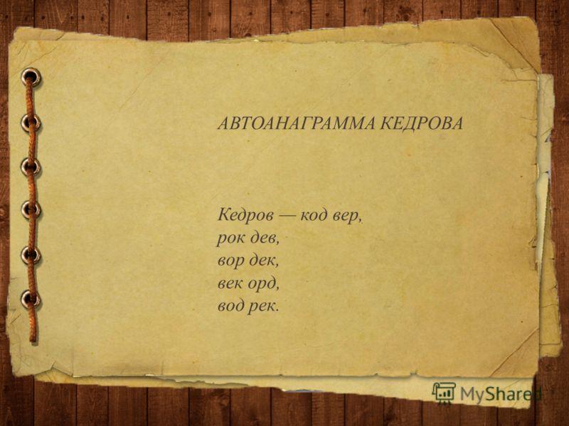 АВТОАНАГРАММА КЕДРОВА Кедров код вер, рок дев, вор дек, век орд, вод рек.
