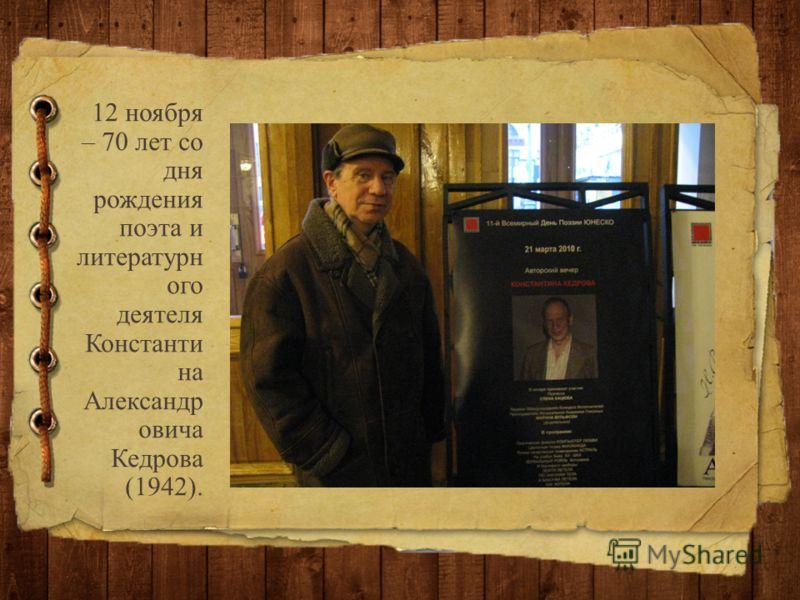 12 ноября – 70 лет со дня рождения поэта и литературн ого деятеля Константи на Александр овича Кедрова (1942).