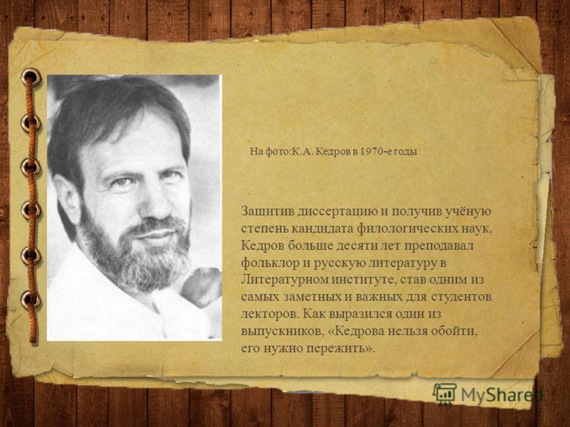 Защитив диссертацию и получив учёную степень кандидата филологических наук, Кедров больше десяти лет преподавал фольклор и русскую литературу в Литературном институте, став одним из самых заметных и важных для студентов лекторов. Как выразился один и