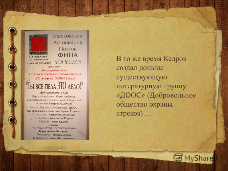 В то же время Кедров создал доныне существующую литературную группу «ДООС» (Добровольное общество охраны стрекоз)…