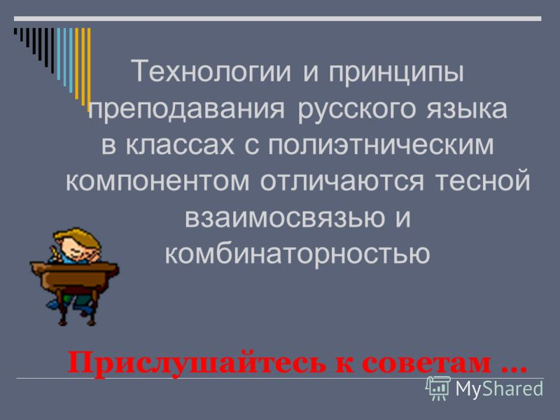 Технологии и принципы преподавания русского языка в классах с полиэтническим компонентом отличаются тесной взаимосвязью и комбинаторностью Прислушайтесь к советам …