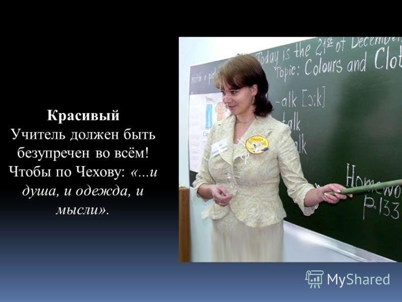 Красивый Учитель должен быть безупречен во всём! Чтобы по Чехову: «...и душа, и одежда, и мысли».