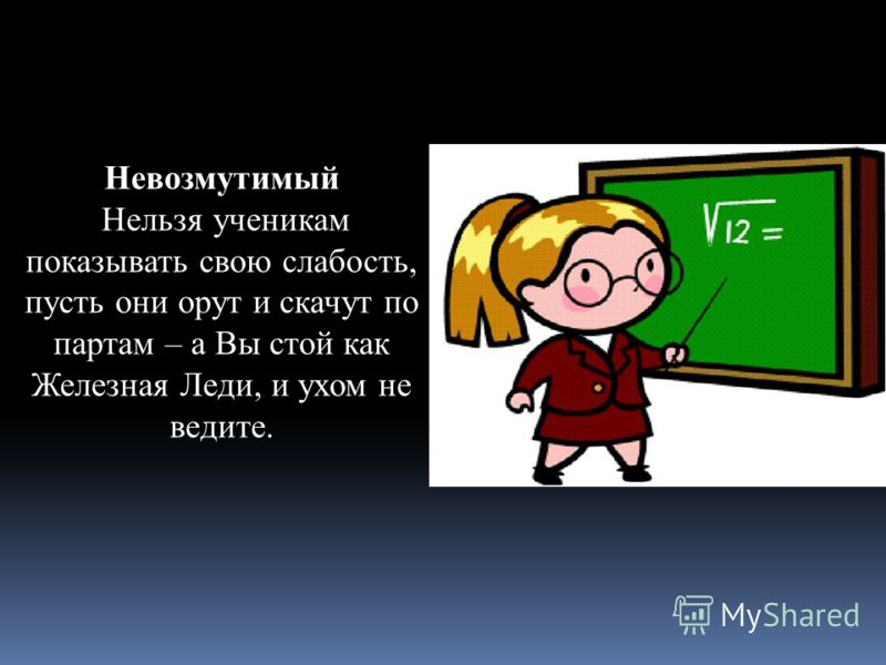 Невозмутимый Нельзя ученикам показывать свою слабость, пусть они орут и скачут по партам – а Вы стой как Железная Леди, и ухом не ведите.