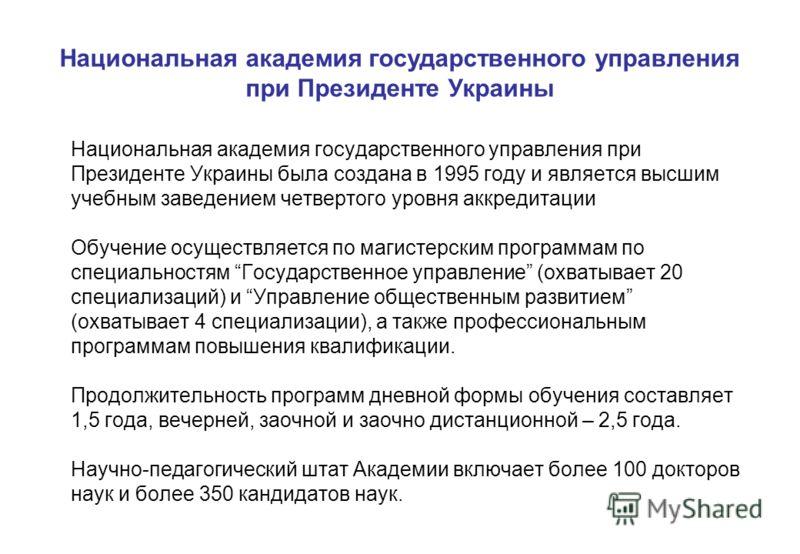 Национальная академия государственного управления при Президенте Украины была создана в 1995 году и является высшим учебным заведением четвертого уровня аккредитации Обучение осуществляется по магистерским программам по специальностям Государственное