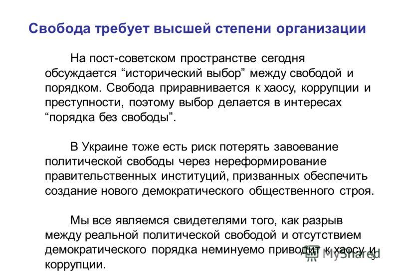 3 Свобода требует высшей степени организации На пост-советском пространстве сегодня обсуждается исторический выбор между свободой и порядком. Свобода приравнивается к хаосу, коррупции и преступности, поэтому выбор делается в интересах порядка без сво