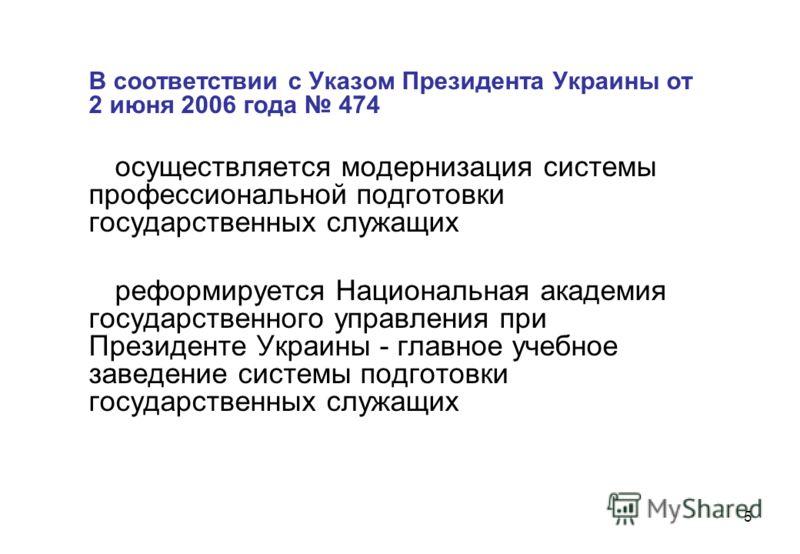 5 В соответствии с Указом Президента Украины от 2 июня 2006 года 474 осуществляется модернизация системы профессиональной подготовки государственных служащих реформируется Национальная академия государственного управления при Президенте Украины - гла