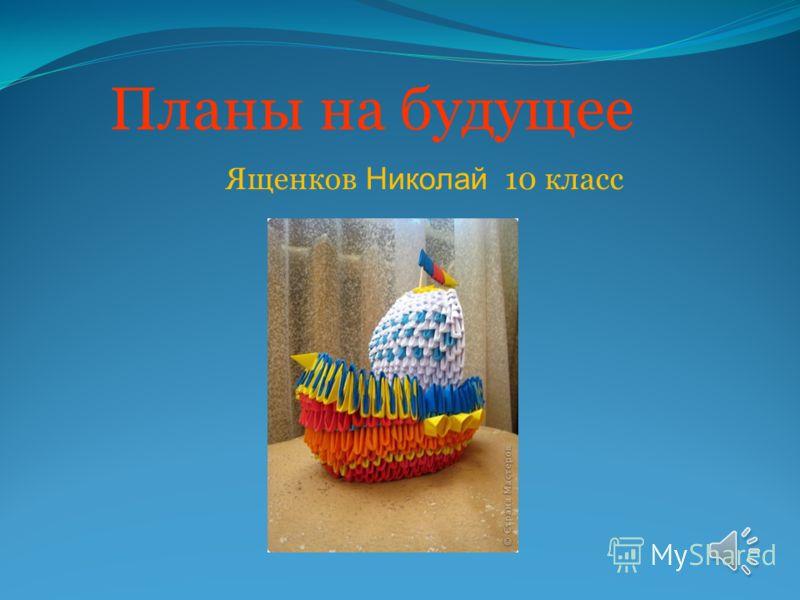 Планы на будущее Ященков Николай 10 класс