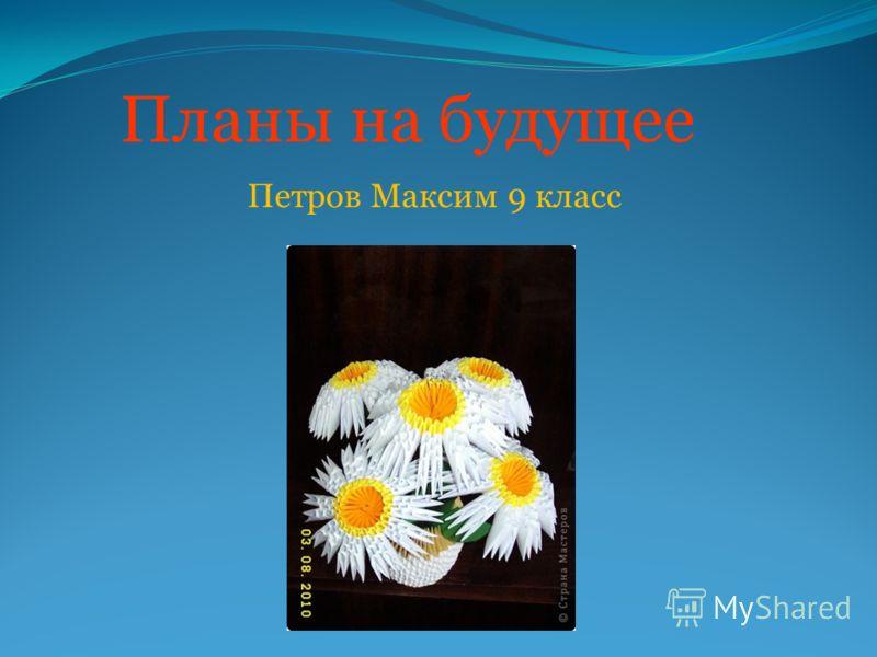 Планы на будущее Петров Максим 9 класс