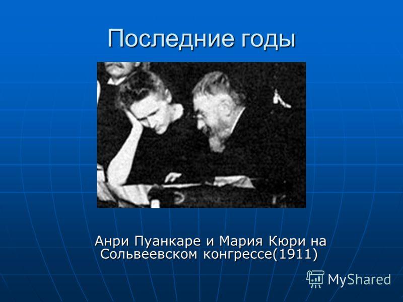 Последние годы Анри Пуанкаре и Мария Кюри на Сольвеевском конгрессе(1911) Анри Пуанкаре и Мария Кюри на Сольвеевском конгрессе(1911)