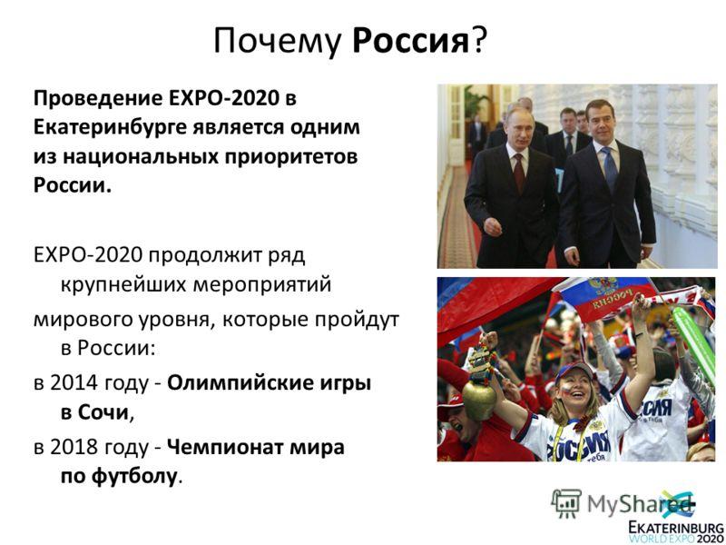 Почему Россия? Проведение EXPO-2020 в Екатеринбурге является одним из национальных приоритетов России. EXPO-2020 продолжит ряд крупнейших мероприятий мирового уровня, которые пройдут в России: в 2014 году - Олимпийские игры в Сочи, в 2018 году - Чемп