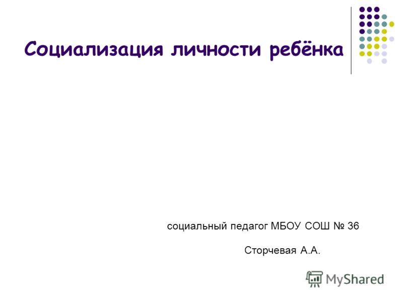 Социализация личности ребёнка социальный педагог МБОУ СОШ 36 Сторчевая А.А.