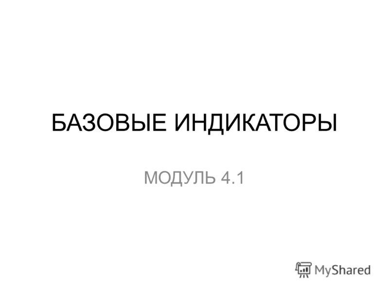БАЗОВЫЕ ИНДИКАТОРЫ МОДУЛЬ 4.1