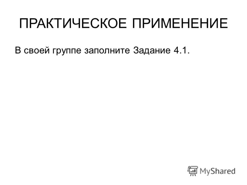 ПРАКТИЧЕСКОЕ ПРИМЕНЕНИЕ В своей группе заполните Задание 4.1.