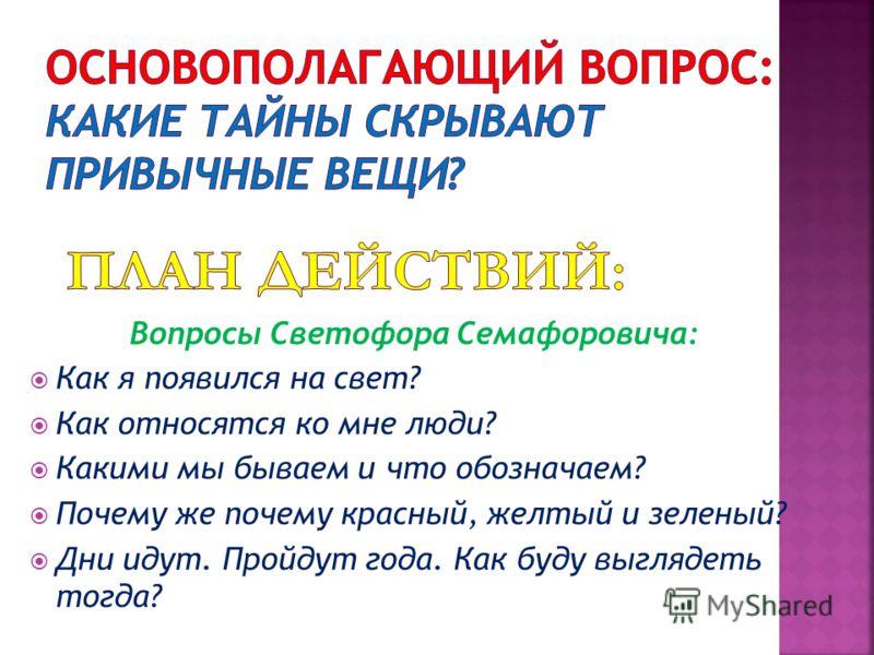 Вопросы Светофора Семафоровича: Как я появился на свет? Как относятся ко мне люди? Какими мы бываем и что обозначаем? Почему же почему красный, желтый и зеленый? Дни идут. Пройдут года. Как буду выглядеть тогда?