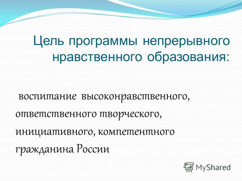 Цель программы непрерывного нравственного образования: воспитание высоконравственного, ответственного творческого, инициативного, компетентного гражданина России