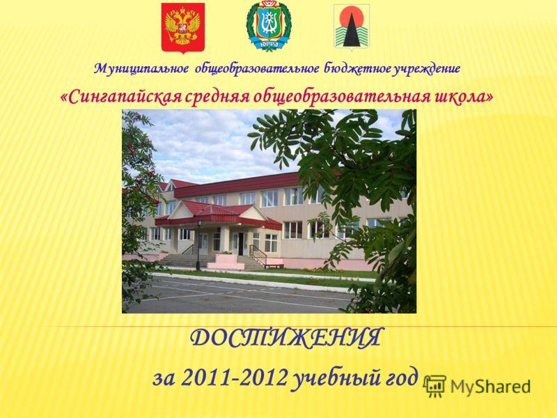 ДОСТИЖЕНИЯ за 2011-2012 учебный год Муниципальное общеобразовательное бюджетное учреждение «Сингапайская средняя общеобразовательная школа»