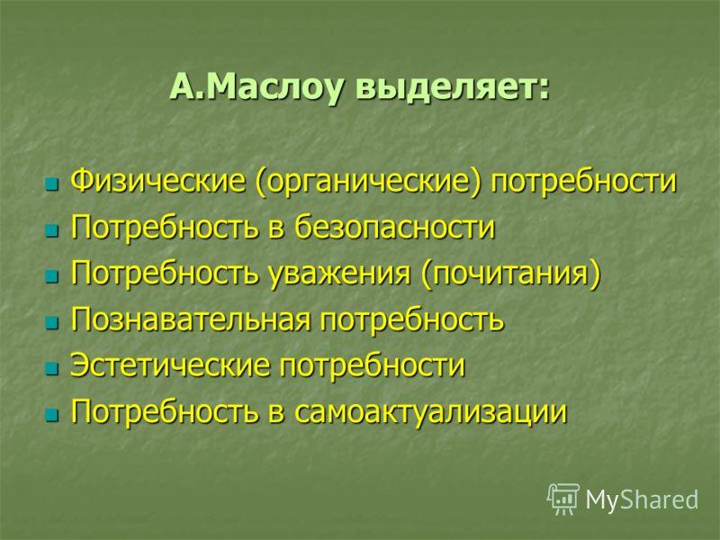 А.Маслоу выделяет: Физические (органические) потребности Физические (органические) потребности Потребность в безопасности Потребность в безопасности Потребность уважения (почитания) Потребность уважения (почитания) Познавательная потребность Познават