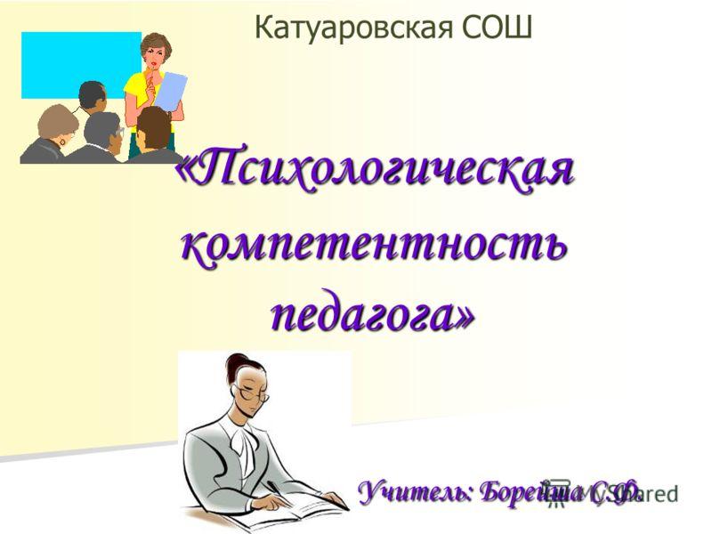 «Психологическая компетентность педагога» Учитель: Борейша С.Ф. Катуаровская СОШ