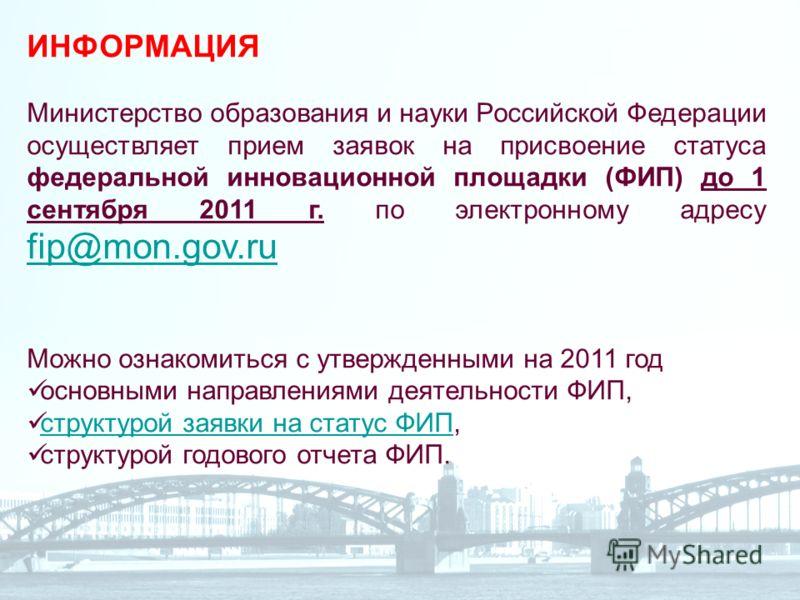 ИНФОРМАЦИЯ Министерство образования и науки Российской Федерации осуществляет прием заявок на присвоение статуса федеральной инновационной площадки (ФИП) до 1 сентября 2011 г. по электронному адресу fip@mon.gov.ru fip@mon.gov.ru Можно ознакомиться с