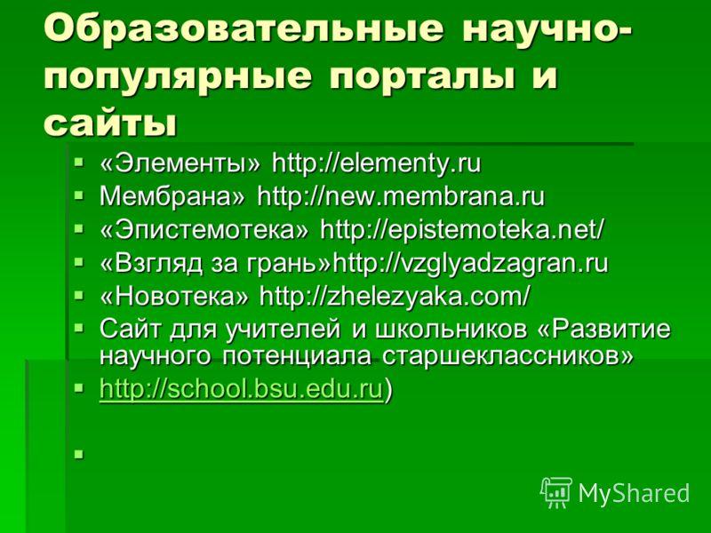 Образовательные научно- популярные порталы и сайты «Элементы» http://elementy.ru «Элементы» http://elementy.ru Мембрана» http://new.membrana.ru Мембрана» http://new.membrana.ru «Эпистемотека» http://epistemoteka.net/ «Эпистемотека» http://epistemotek