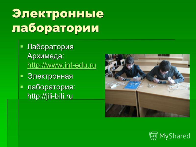 Электронные лаборатории Лаборатория Архимеда: http://www.int-edu.ru Лаборатория Архимеда: http://www.int-edu.ru http://www.int-edu.ru Электронная Электронная лаборатория: http://jili-bili.ru лаборатория: http://jili-bili.ru
