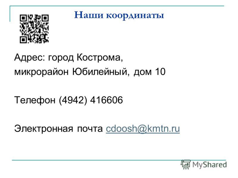 Наши координаты Адрес: город Кострома, микрорайон Юбилейный, дом 10 Телефон (4942) 416606 Электронная почта cdoosh@kmtn.rucdoosh@kmtn.ru