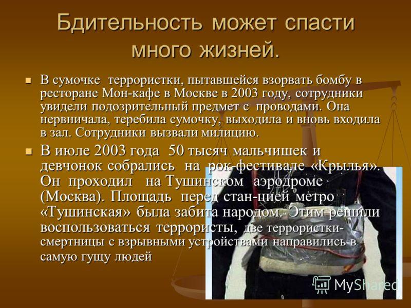 Бдительность может спасти много жизней. В сумочке террористки, пытавшейся взорвать бомбу в ресторане Мон-кафе в Москве в 2003 году, сотрудники увидели подозрительный предмет с проводами. Она нервничала, теребила сумочку, выходила и вновь входила в за
