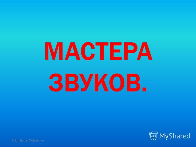 МАСТЕРА ЗВУКОВ. FokinaLida.75@mail.ru