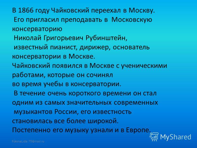 В 1866 году Чайковский переехал в Москву. Его пригласил преподавать в Московскую консерваторию Николай Григорьевич Рубинштейн, известный пианист, дирижер, основатель консерватории в Москве. Чайковский появился в Москве с ученическими работами, которы