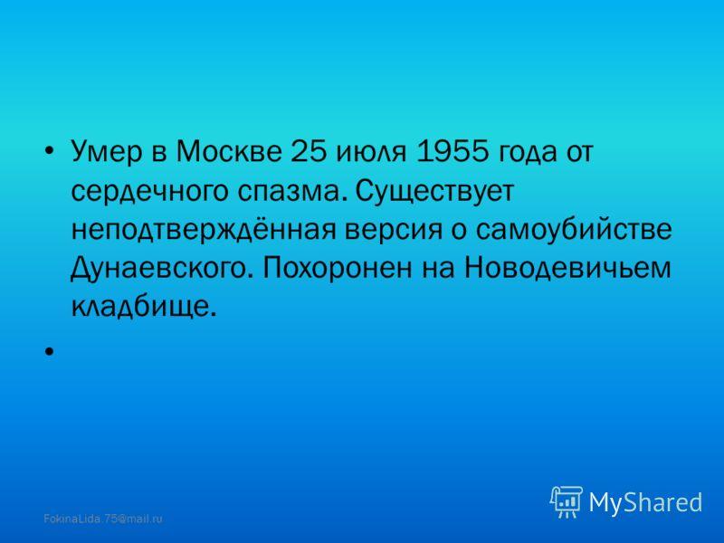 Умер в Москве 25 июля 1955 года от сердечного спазма. Существует неподтверждённая версия о самоубийстве Дунаевского. Похоронен на Новодевичьем кладбище. FokinaLida.75@mail.ru