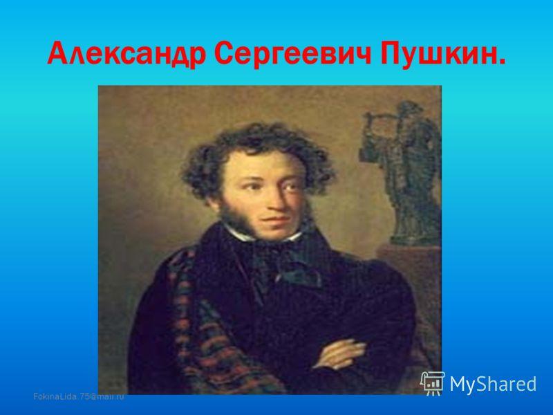 Александр Сергеевич Пушкин. FokinaLida.75@mail.ru