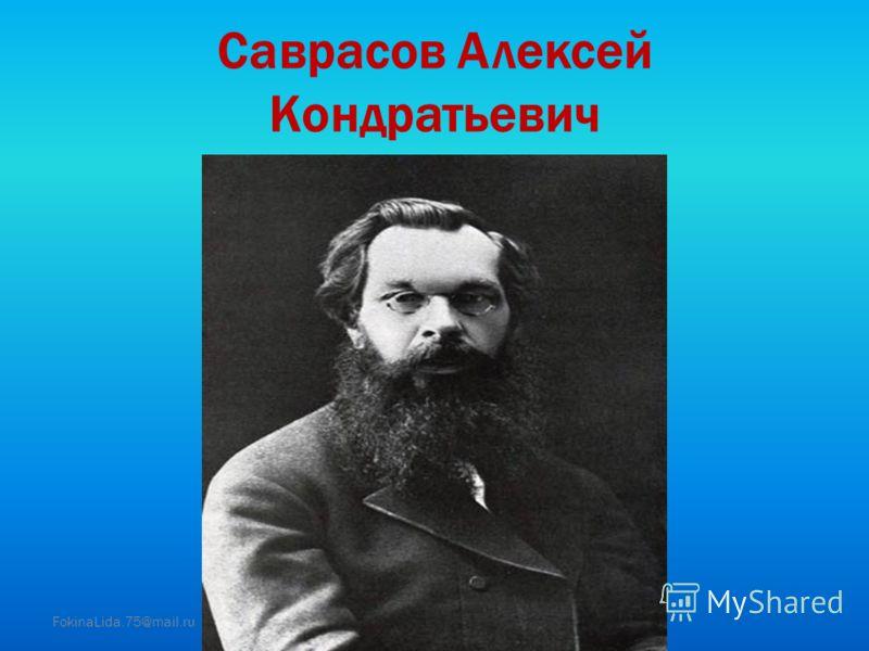 Саврасов Алексей Кондратьевич FokinaLida.75@mail.ru