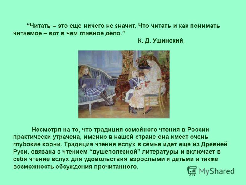 Читать – это еще ничего не значит. Что читать и как понимать читаемое – вот в чем главное дело. К. Д. Ушинский. Несмотря на то, что традиция семейного чтения в России практически утрачена, именно в нашей стране она имеет очень глубокие корни. Традици