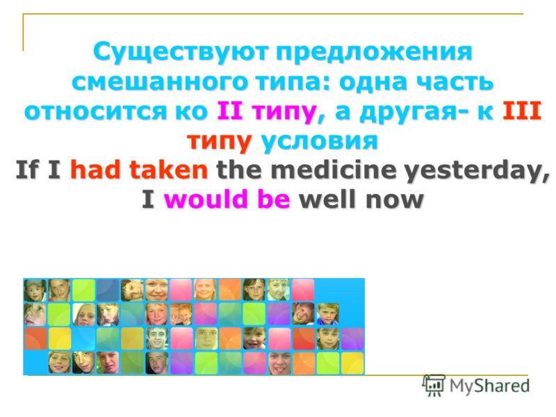 Существуют предложения смешанного типа: одна часть относится ко II типу, а другая- к III типу условия If I had taken the medicine yesterday, I would be well now