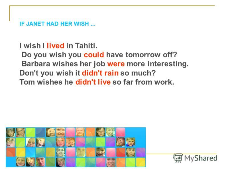 IF JANET HAD HER WISH... I wish I lived in Tahiti. Do you wish you could have tomorrow off? Barbara wishes her job were more interesting. Don't you wish it didn't rain so much? Tom wishes he didn't live so far from work.