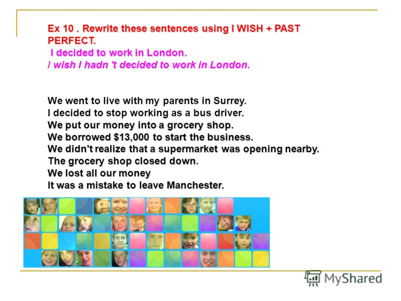 . Ex 10. Rewrite these sentences using I WISH + PAST PERFECT. I decided to work in London. I decided to work in London. / wish I hadn 't decided to work in London. We went to live with my parents in Surrey. I decided to stop working as a bus driver.