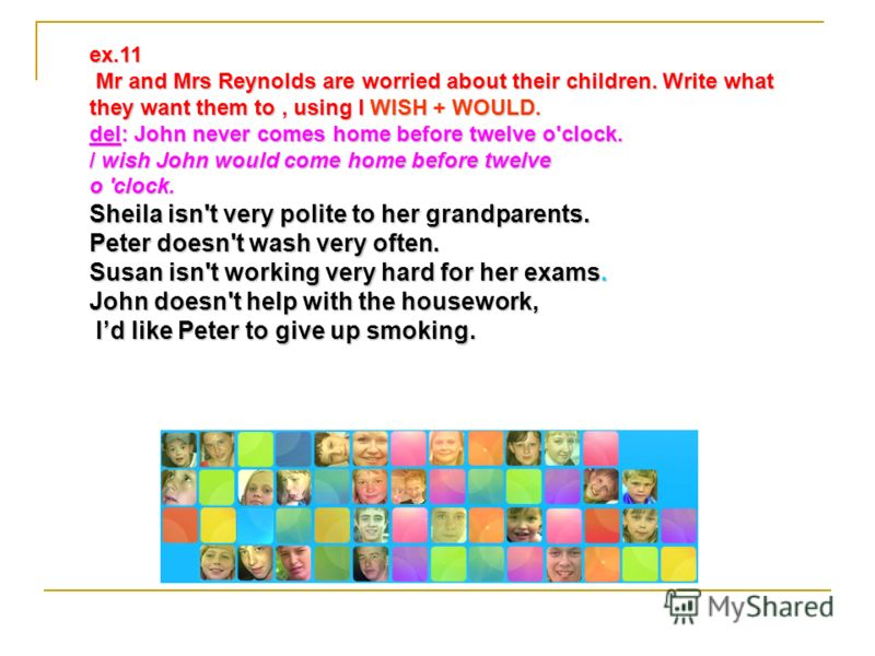 ex.11 Mr and Mrs Reynolds are worried about their children. Write what they want them to, using I WISH + WOULD. Mr and Mrs Reynolds are worried about their children. Write what they want them to, using I WISH + WOULD. del: John never comes home befor
