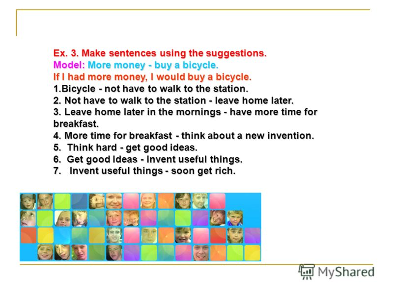 Ex. 3. Make sentences using the suggestions. Model: More money - buy a bicycle. If I had more money, I would buy a bicycle. 1.Bicycle - not have to walk to the station. 2. Not have to walk to the station - leave home later. 3. Leave home later in the