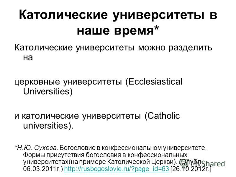 Католические университеты в наше время* Католические университеты можно разделить на церковные университеты (Ecclesiastical Universities) и католические университеты (Catholic universities). *Н.Ю. Сухова. Богословие в конфессиональном университете. Ф